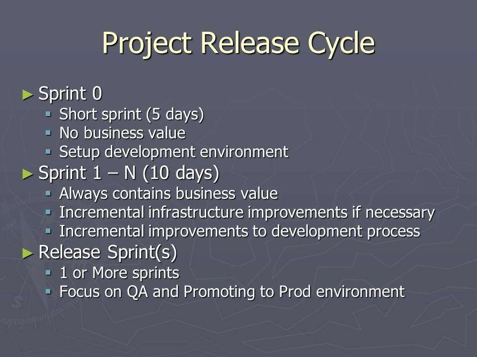 Project Release Cycle ► Sprint 0  Short sprint (5 days)  No business value  Setup development environment ► Sprint 1 – N (10 days)  Always contains business value  Incremental infrastructure improvements if necessary  Incremental improvements to development process ► Release Sprint(s)  1 or More sprints  Focus on QA and Promoting to Prod environment