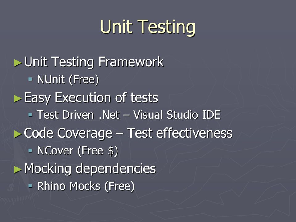 Unit Testing ► Unit Testing Framework  NUnit (Free) ► Easy Execution of tests  Test Driven.Net – Visual Studio IDE ► Code Coverage – Test effectiveness  NCover (Free $) ► Mocking dependencies  Rhino Mocks (Free)