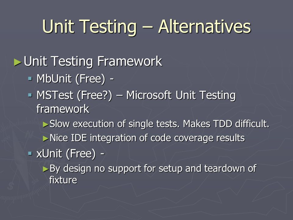 Unit Testing – Alternatives ► Unit Testing Framework  MbUnit (Free) -  MSTest (Free ) – Microsoft Unit Testing framework ► Slow execution of single tests.