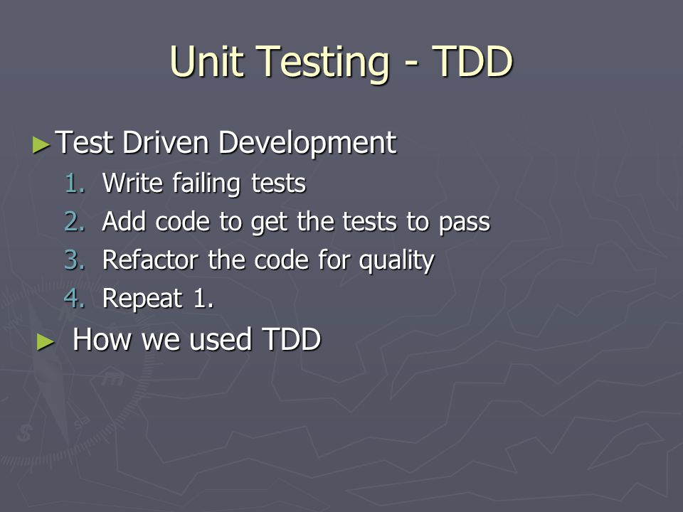 Unit Testing - TDD ► Test Driven Development 1.Write failing tests 2.Add code to get the tests to pass 3.Refactor the code for quality 4.Repeat 1.