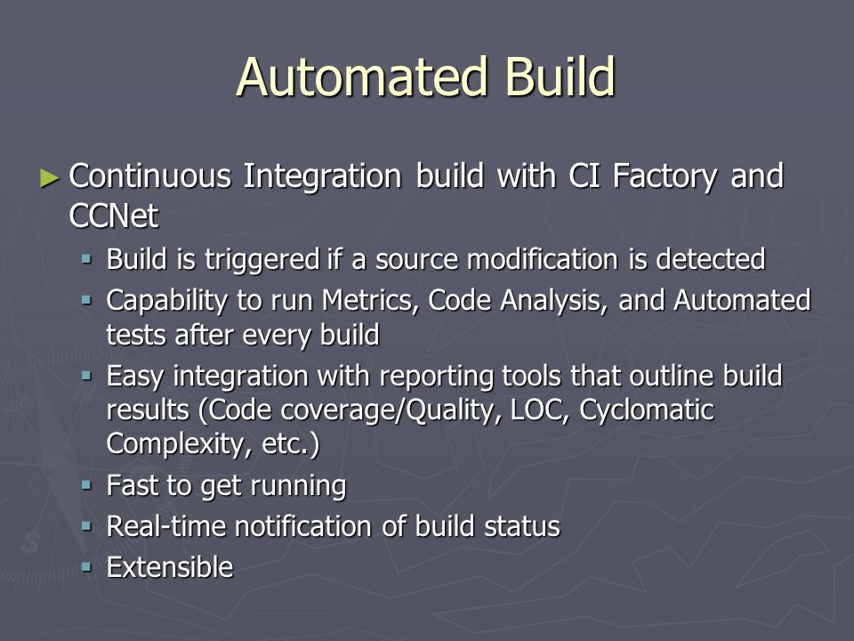 Automated Build ► Continuous Integration build with CI Factory and CCNet  Build is triggered if a source modification is detected  Capability to run Metrics, Code Analysis, and Automated tests after every build  Easy integration with reporting tools that outline build results (Code coverage/Quality, LOC, Cyclomatic Complexity, etc.)  Fast to get running  Real-time notification of build status  Extensible