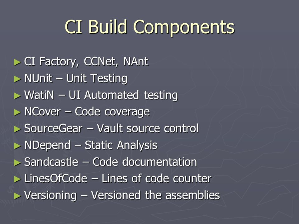 CI Build Components ► CI Factory, CCNet, NAnt ► NUnit – Unit Testing ► WatiN – UI Automated testing ► NCover – Code coverage ► SourceGear – Vault source control ► NDepend – Static Analysis ► Sandcastle – Code documentation ► LinesOfCode – Lines of code counter ► Versioning – Versioned the assemblies