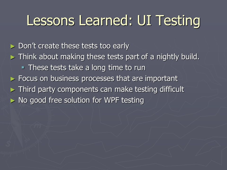 Lessons Learned: UI Testing ► Don't create these tests too early ► Think about making these tests part of a nightly build.