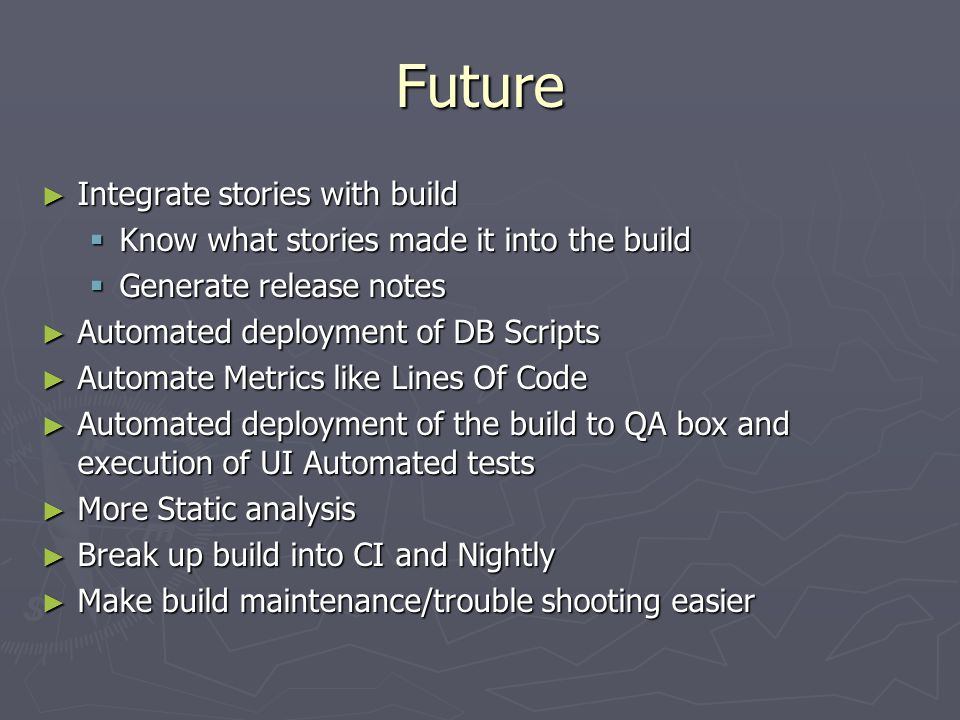 Future ► Integrate stories with build  Know what stories made it into the build  Generate release notes ► Automated deployment of DB Scripts ► Automate Metrics like Lines Of Code ► Automated deployment of the build to QA box and execution of UI Automated tests ► More Static analysis ► Break up build into CI and Nightly ► Make build maintenance/trouble shooting easier