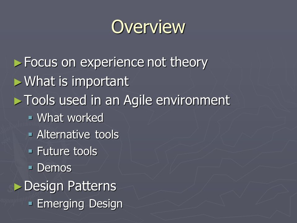 Overview ► Focus on experience not theory ► What is important ► Tools used in an Agile environment  What worked  Alternative tools  Future tools  Demos ► Design Patterns  Emerging Design