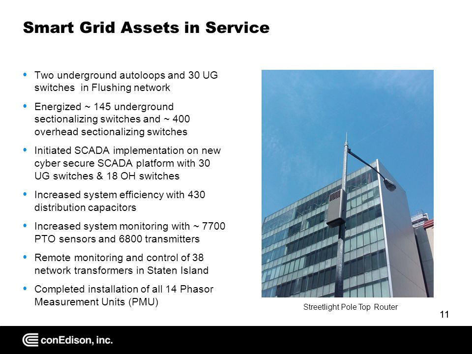 11 Smart Grid Assets in Service Two underground autoloops and 30 UG switches in Flushing network Energized ~ 145 underground sectionalizing switches and ~ 400 overhead sectionalizing switches Initiated SCADA implementation on new cyber secure SCADA platform with 30 UG switches & 18 OH switches Increased system efficiency with 430 distribution capacitors Increased system monitoring with ~ 7700 PTO sensors and 6800 transmitters Remote monitoring and control of 38 network transformers in Staten Island Completed installation of all 14 Phasor Measurement Units (PMU) Streetlight Pole Top Router