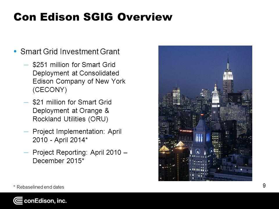 Con Edison SGIG Overview Smart Grid Investment Grant – $251 million for Smart Grid Deployment at Consolidated Edison Company of New York (CECONY) – $21 million for Smart Grid Deployment at Orange & Rockland Utilities (ORU) – Project Implementation: April April 2014* – Project Reporting: April 2010 – December 2015* * Rebaselined end dates 9
