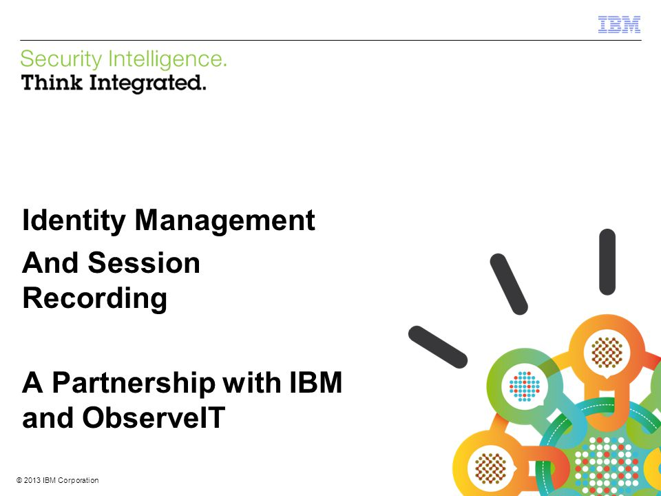 © 2013 IBM Corporation IBM Security Systems 1 © 2013 IBM Corporation Identity Management And Session Recording A Partnership with IBM and ObserveIT