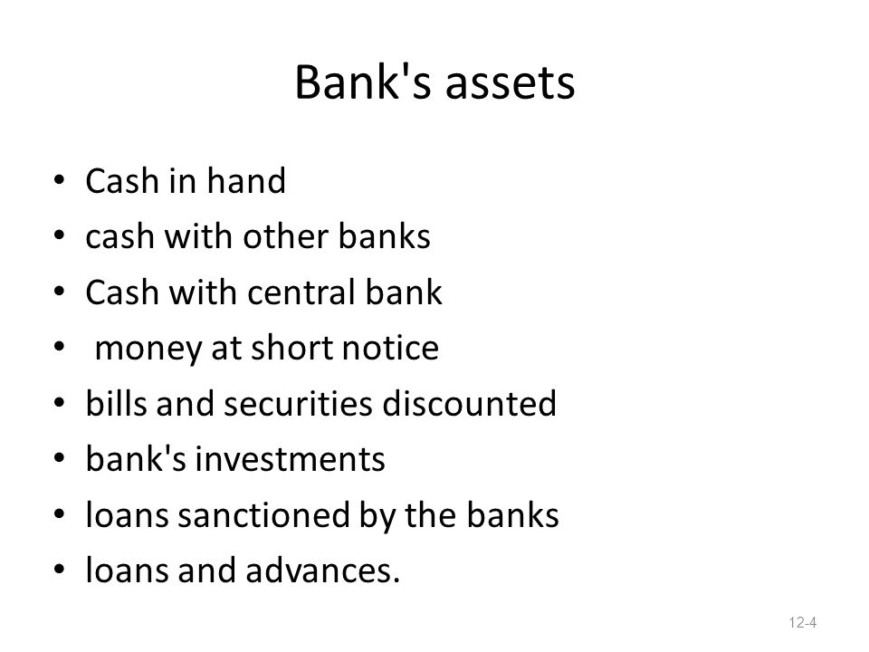 Bank s assets Cash in hand cash with other banks Cash with central bank money at short notice bills and securities discounted bank s investments loans sanctioned by the banks loans and advances.