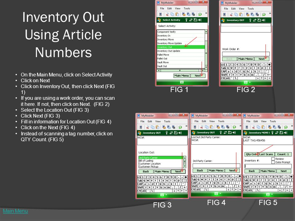 Inventory Out Using Article Numbers FIG 1FIG 2 FIG 3 FIG 4FIG 5 Main Menu On the Main Menu, click on Select Activity Click on Next Click on Inventory Out, then click Next (FIG 1) If you are using a work order, you can scan it here.