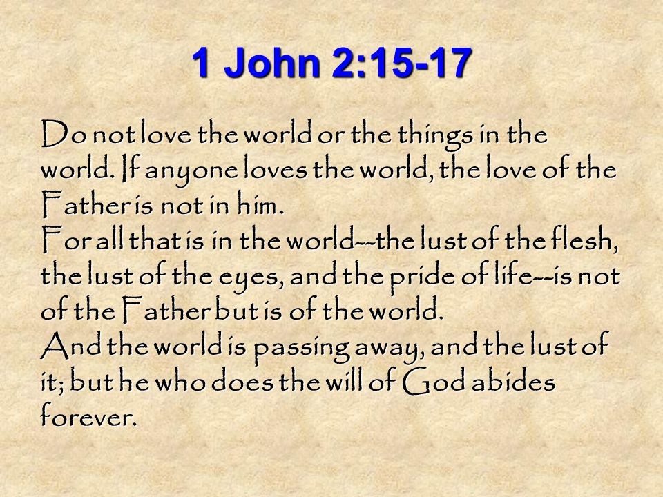 1 John 2:15-17 Do not love the world or the things in the world.