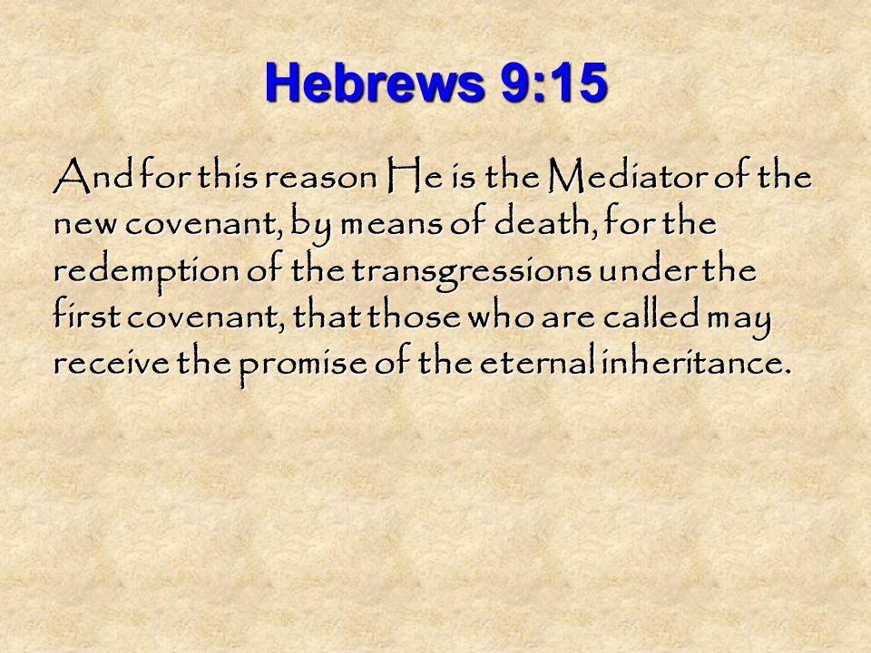 Hebrews 9:15 And for this reason He is the Mediator of the new covenant, by means of death, for the redemption of the transgressions under the first covenant, that those who are called may receive the promise of the eternal inheritance.