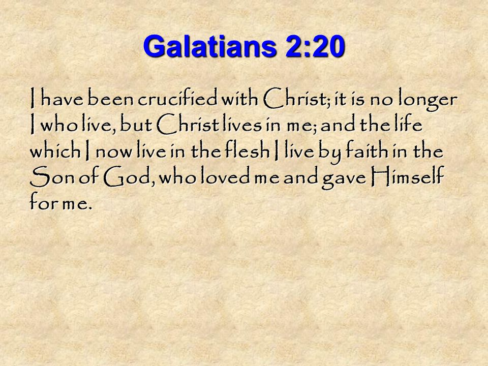 Galatians 2:20 I have been crucified with Christ; it is no longer I who live, but Christ lives in me; and the life which I now live in the flesh I live by faith in the Son of God, who loved me and gave Himself for me.