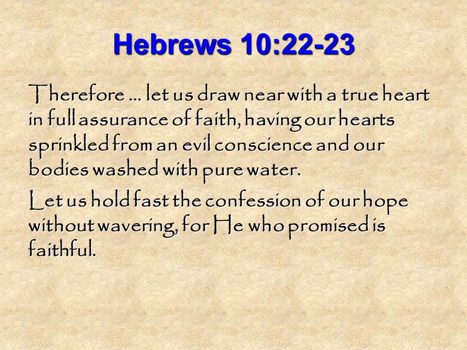 Hebrews 10:22-23 Therefore … let us draw near with a true heart in full assurance of faith, having our hearts sprinkled from an evil conscience and our bodies washed with pure water.