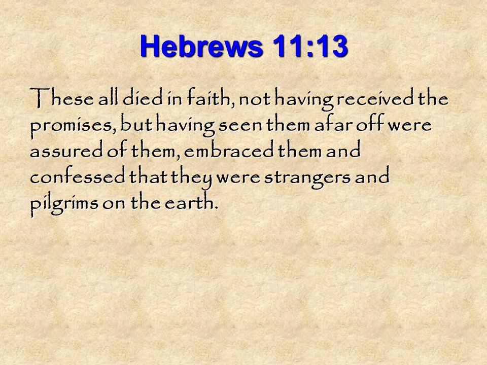 Hebrews 11:13 These all died in faith, not having received the promises, but having seen them afar off were assured of them, embraced them and confessed that they were strangers and pilgrims on the earth.