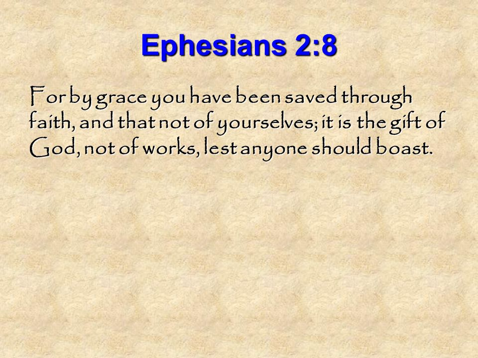 Ephesians 2:8 For by grace you have been saved through faith, and that not of yourselves; it is the gift of God, not of works, lest anyone should boast.