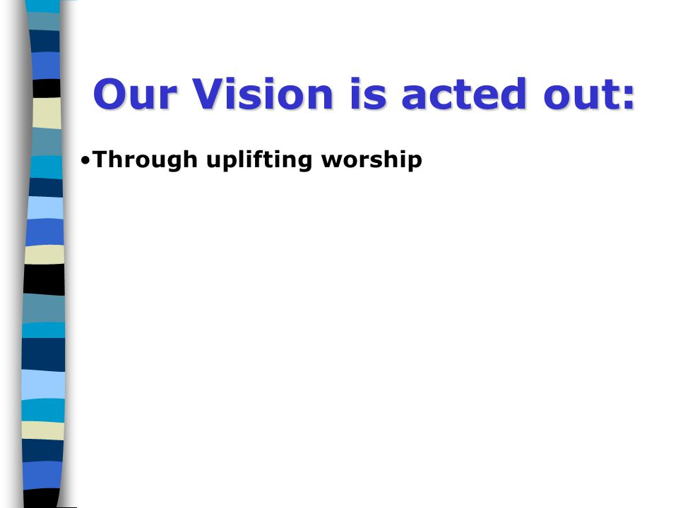 Our Vision is acted out: Through uplifting worship Our Vision is acted out: