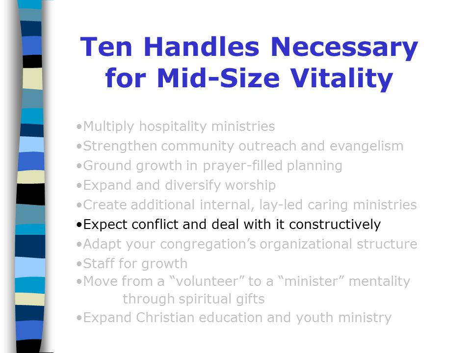 Ten Handles Necessary for Mid-Size Vitality Multiply hospitality ministries Strengthen community outreach and evangelism Ground growth in prayer-filled planning Expand and diversify worship Create additional internal, lay-led caring ministries Expect conflict and deal with it constructively Adapt your congregation's organizational structure Staff for growth Move from a volunteer to a minister mentality through spiritual gifts Expand Christian education and youth ministry