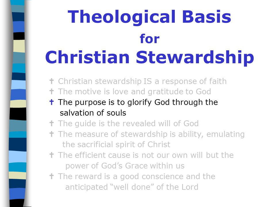 Theological Basis for Christian Stewardship   Christian stewardship IS a response of faith   The motive is love and gratitude to God   The purpose is to glorify God through the salvation of souls   The guide is the revealed will of God   The measure of stewardship is ability, emulating the sacrificial spirit of Christ   The efficient cause is not our own will but the power of God's Grace within us   The reward is a good conscience and the anticipated well done of the Lord