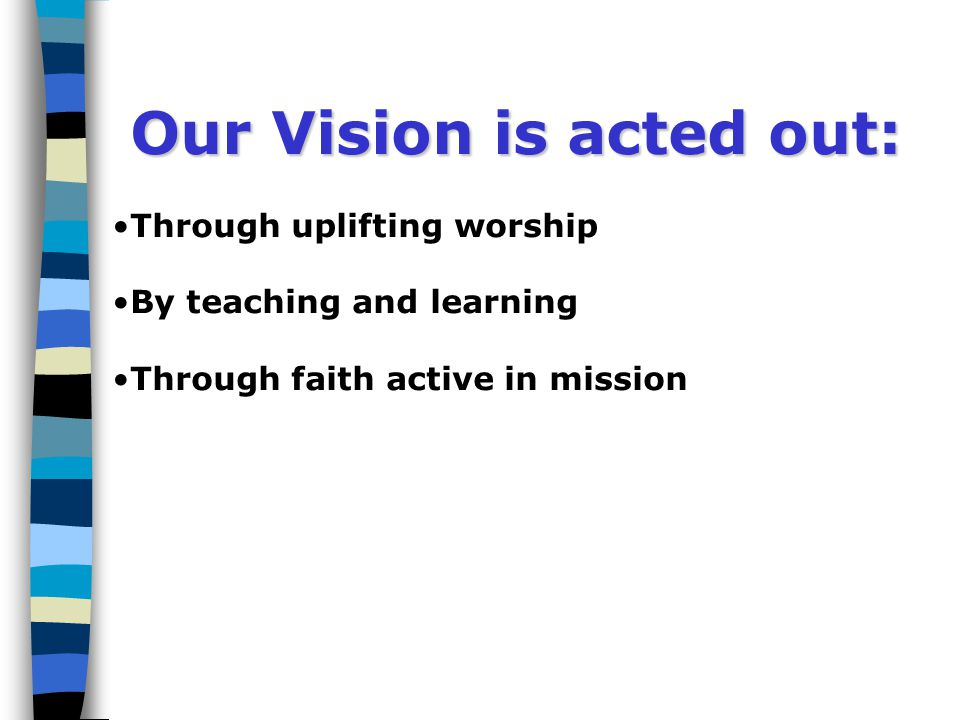 Our Vision is acted out: Through uplifting worship By teaching and learning
