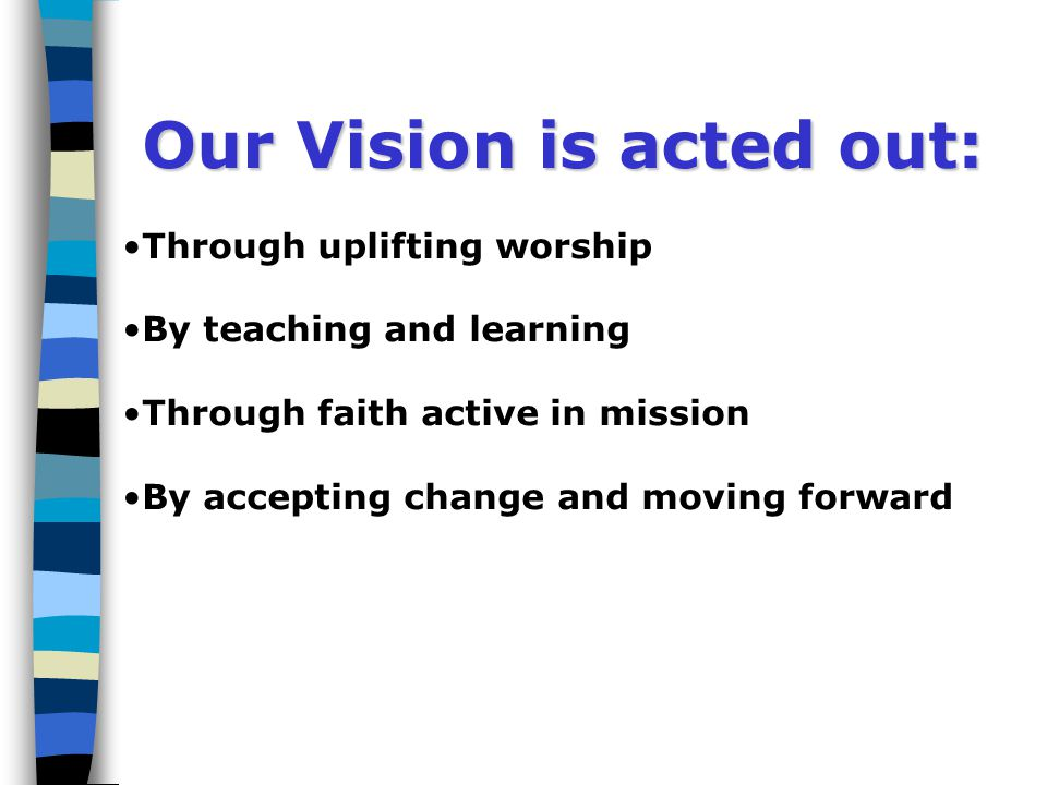 Our Vision is acted out: Through uplifting worship By teaching and learning Through faith active in mission