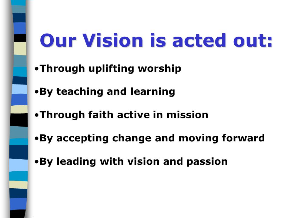 Our Vision is acted out: Through uplifting worship By teaching and learning Through faith active in mission By accepting change and moving forward