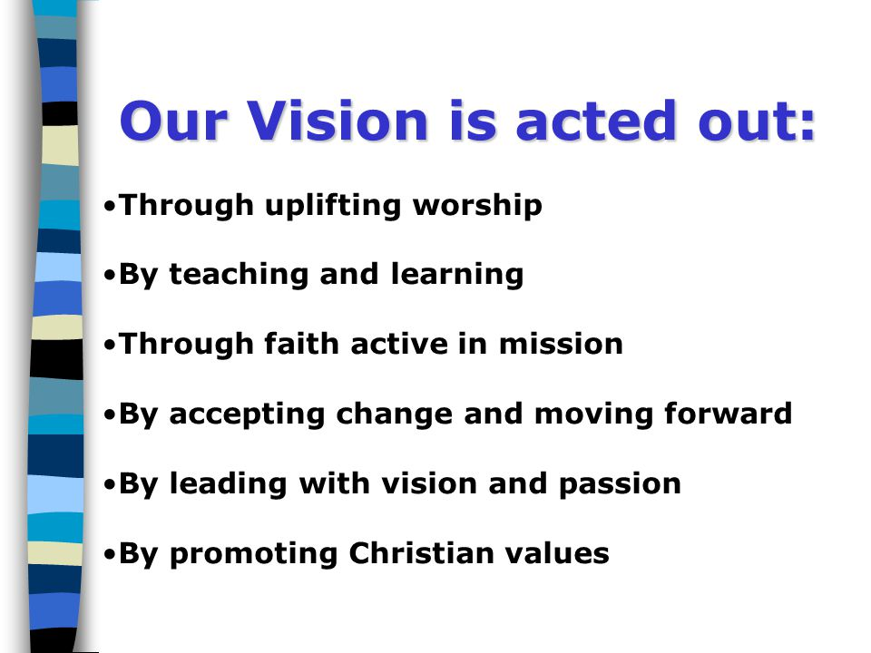 Our Vision is acted out: Through uplifting worship By teaching and learning Through faith active in mission By accepting change and moving forward By leading with vision and passion