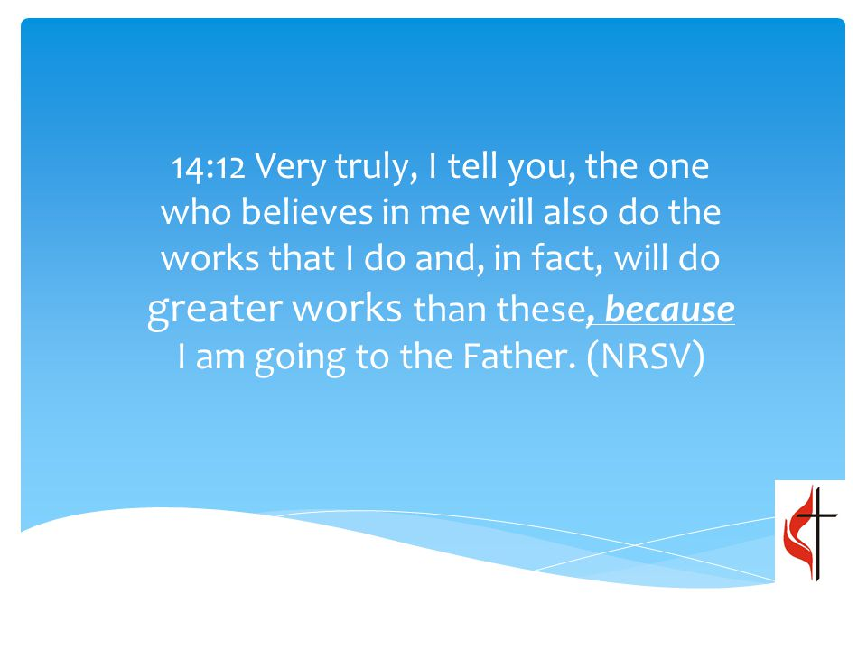14:12 Very truly, I tell you, the one who believes in me will also do the works that I do and, in fact, will do greater works than these, because I am going to the Father.