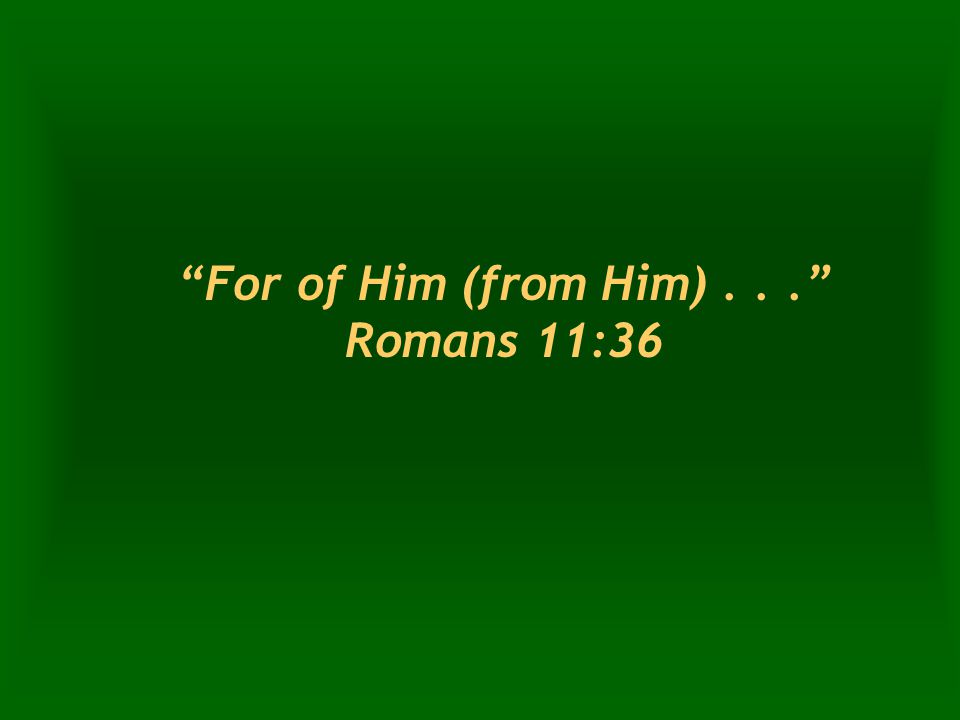 For of Him (from Him)... Romans 11:36