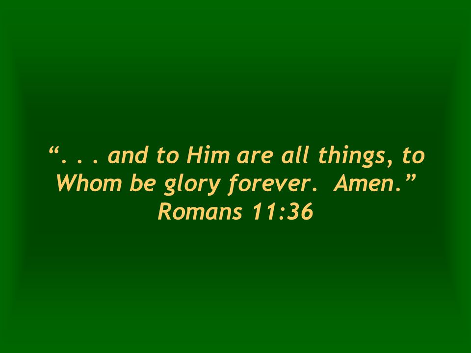 ... and to Him are all things, to Whom be glory forever. Amen. Romans 11:36