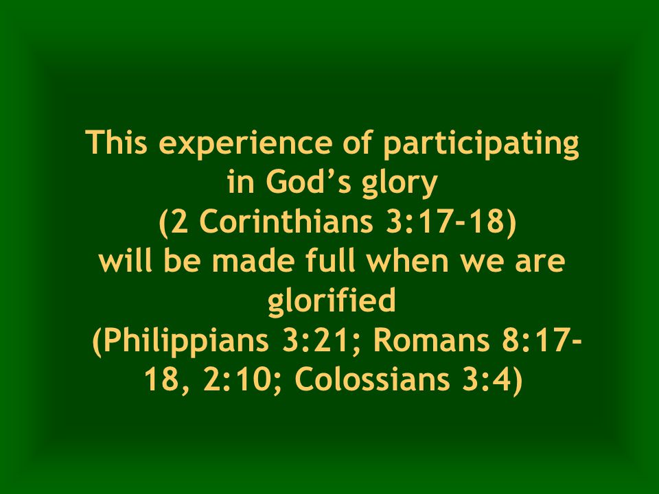 This experience of participating in God's glory (2 Corinthians 3:17-18) will be made full when we are glorified (Philippians 3:21; Romans 8:17- 18, 2:10; Colossians 3:4)