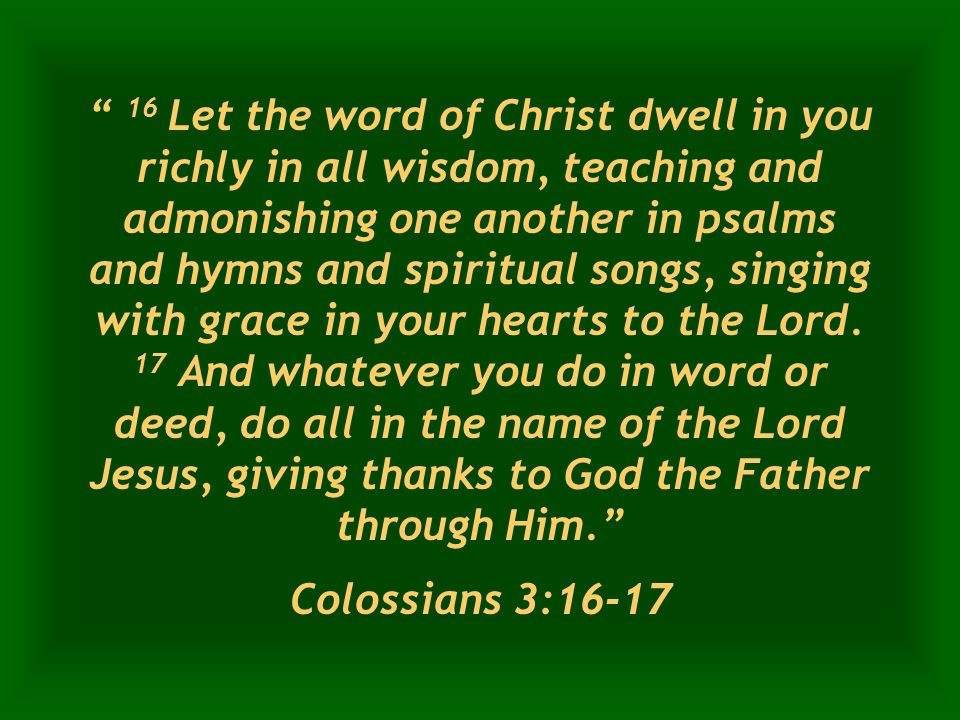 16 Let the word of Christ dwell in you richly in all wisdom, teaching and admonishing one another in psalms and hymns and spiritual songs, singing with grace in your hearts to the Lord.