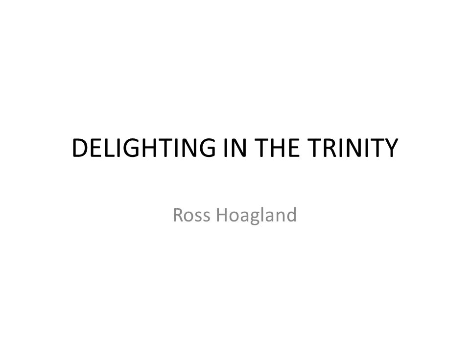 DELIGHTING IN THE TRINITY Ross Hoagland