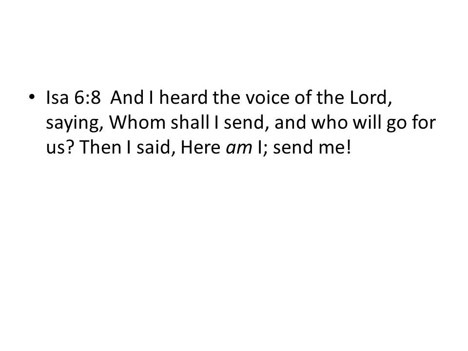 Isa 6:8 And I heard the voice of the Lord, saying, Whom shall I send, and who will go for us.