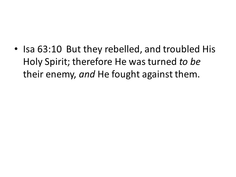 Isa 63:10 But they rebelled, and troubled His Holy Spirit; therefore He was turned to be their enemy, and He fought against them.