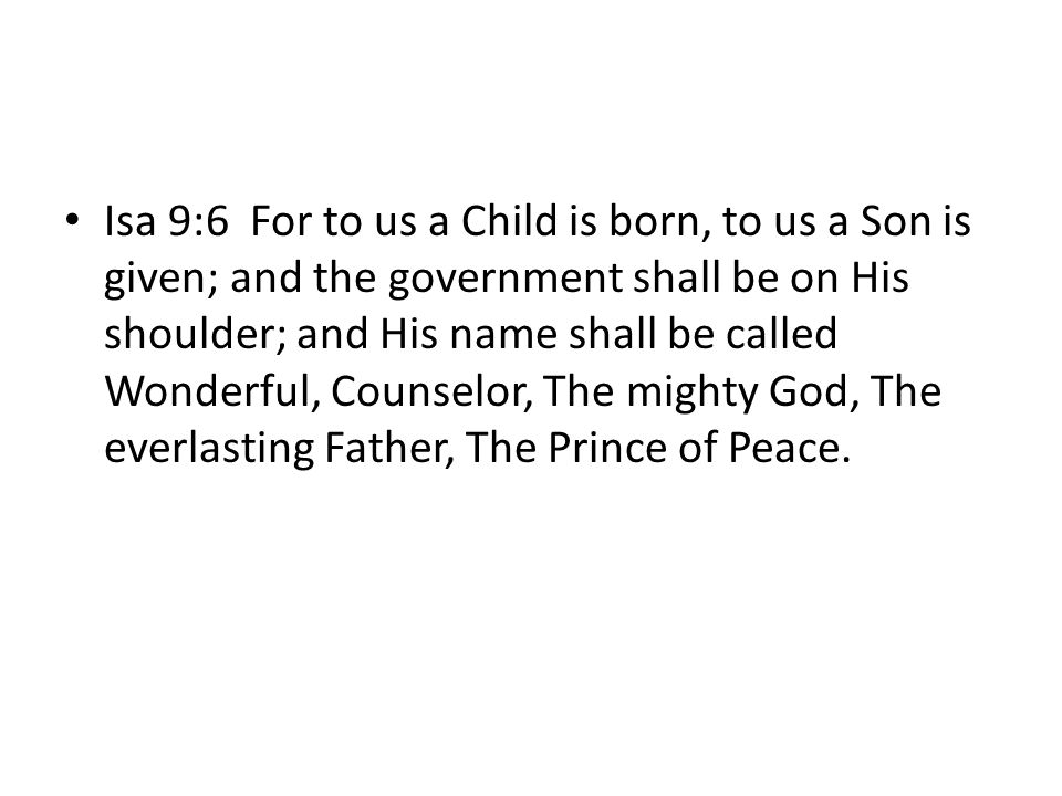 Isa 9:6 For to us a Child is born, to us a Son is given; and the government shall be on His shoulder; and His name shall be called Wonderful, Counselor, The mighty God, The everlasting Father, The Prince of Peace.