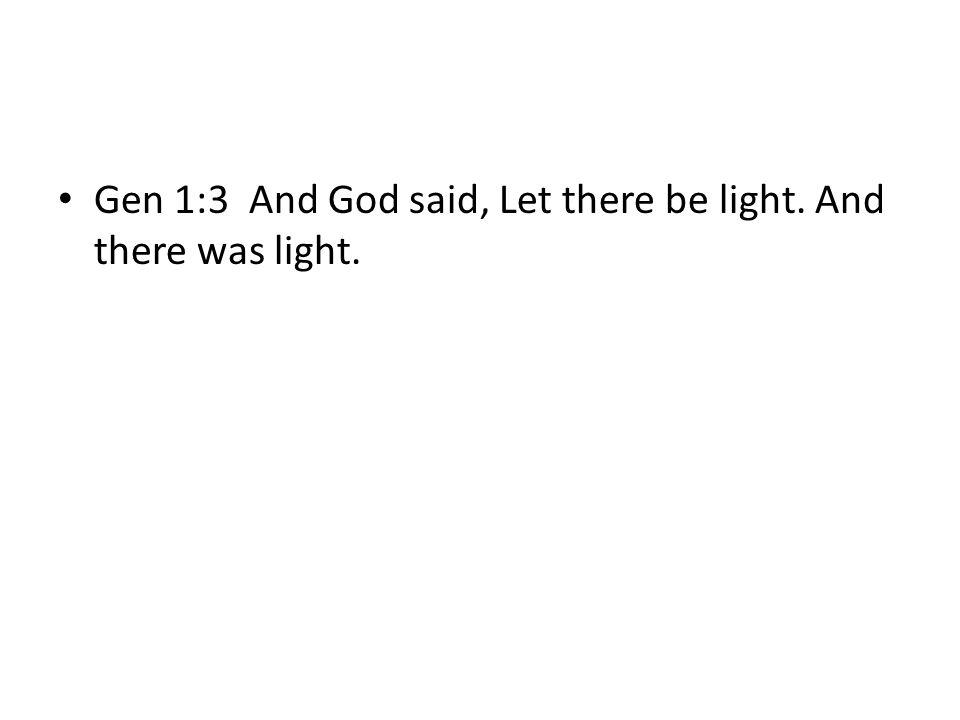 Gen 1:3 And God said, Let there be light. And there was light.