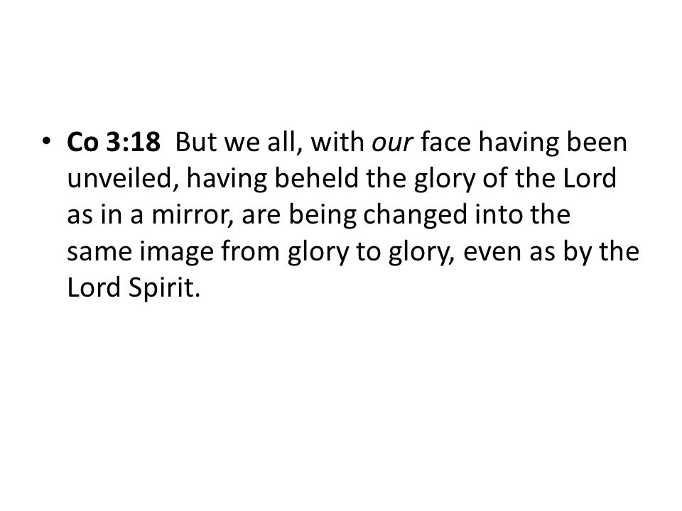 Co 3:18 But we all, with our face having been unveiled, having beheld the glory of the Lord as in a mirror, are being changed into the same image from glory to glory, even as by the Lord Spirit.