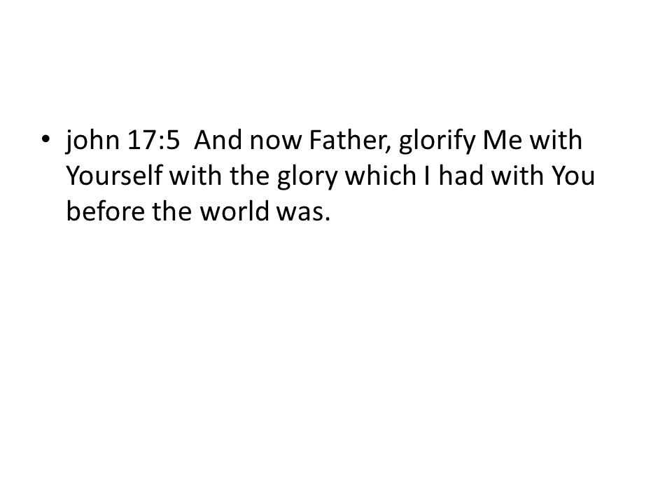 john 17:5 And now Father, glorify Me with Yourself with the glory which I had with You before the world was.