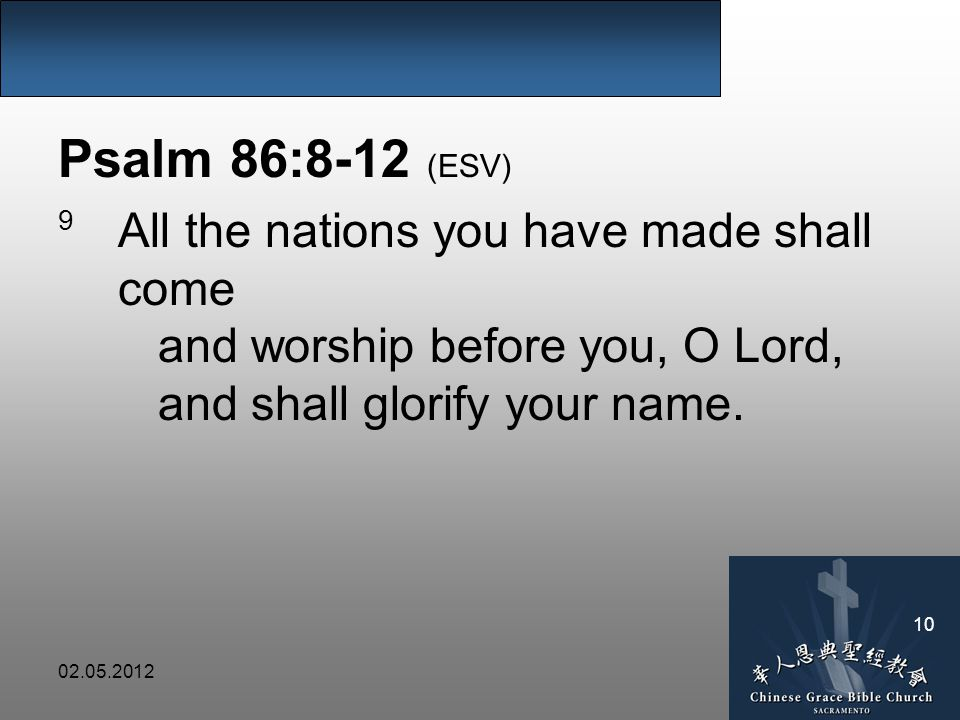 Psalm 86:8-12 (ESV) 9 All the nations you have made shall come and worship before you, O Lord, and shall glorify your name.