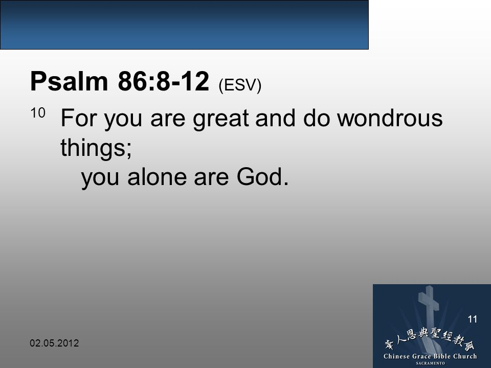 Psalm 86:8-12 (ESV) 10 For you are great and do wondrous things; you alone are God.