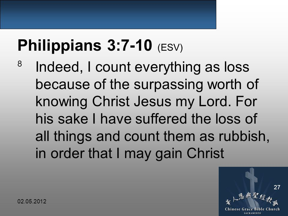 Philippians 3:7-10 (ESV) 8 Indeed, I count everything as loss because of the surpassing worth of knowing Christ Jesus my Lord.