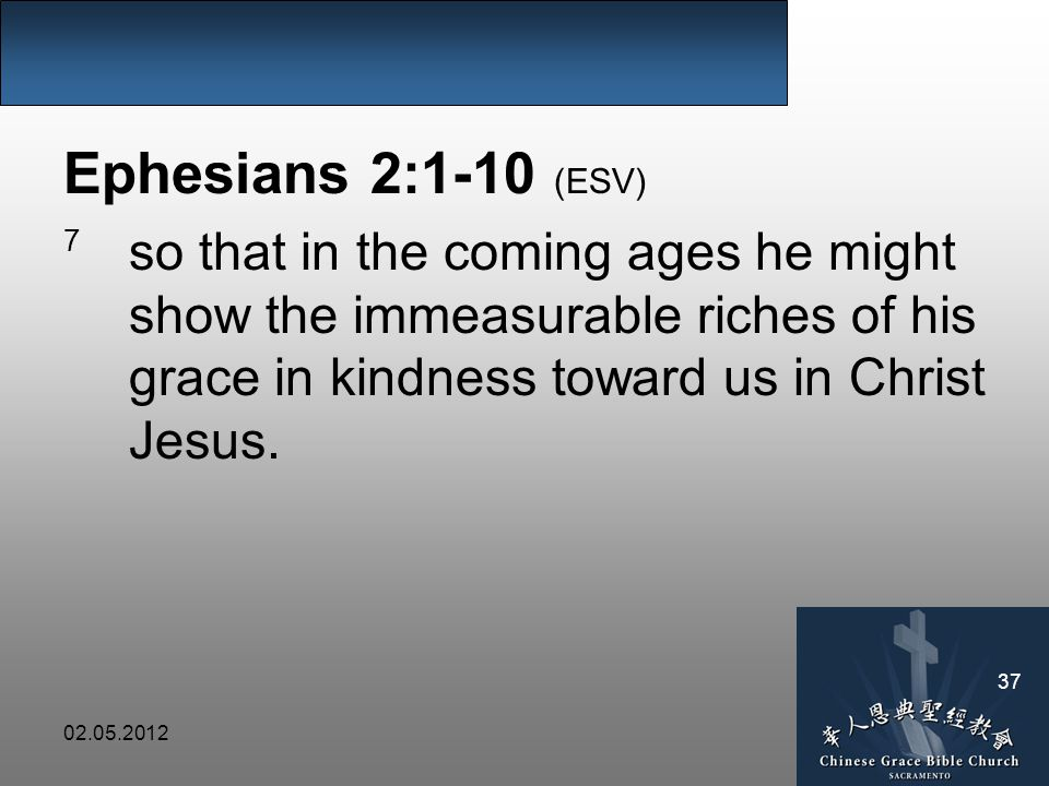 Ephesians 2:1-10 (ESV) 7 so that in the coming ages he might show the immeasurable riches of his grace in kindness toward us in Christ Jesus.