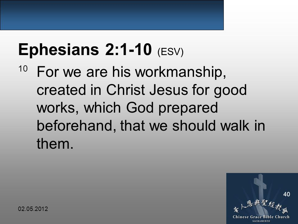 Ephesians 2:1-10 (ESV) 10 For we are his workmanship, created in Christ Jesus for good works, which God prepared beforehand, that we should walk in them.