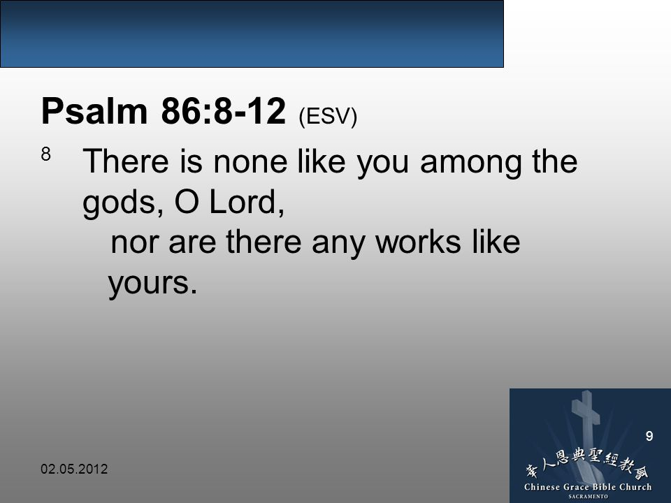 Psalm 86:8-12 (ESV) 8 There is none like you among the gods, O Lord, nor are there any works like yours.