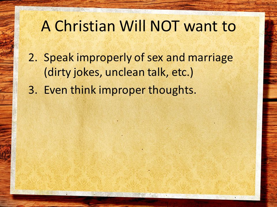A Christian Will NOT want to 2.Speak improperly of sex and marriage (dirty jokes, unclean talk, etc.) 3.Even think improper thoughts.