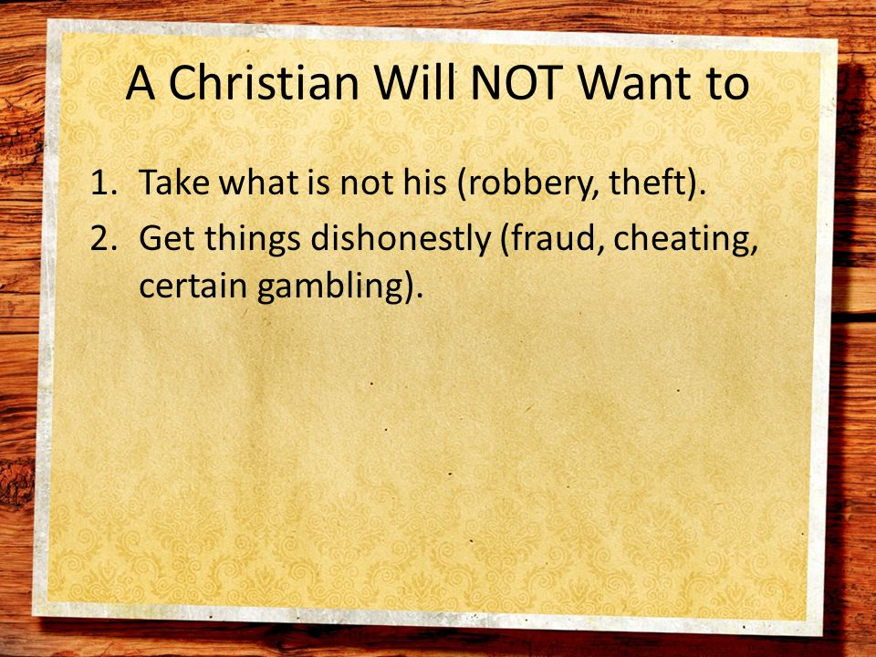 A Christian Will NOT Want to 1.Take what is not his (robbery, theft).