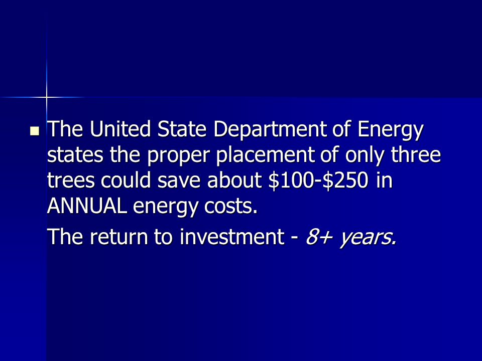 The United State Department of Energy states the proper placement of only three trees could save about $100-$250 in ANNUAL energy costs.