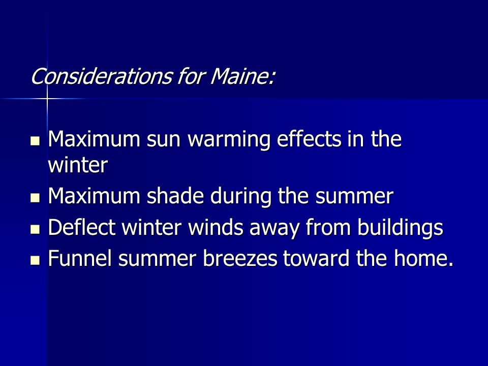 Considerations for Maine: Maximum sun warming effects in the winter Maximum sun warming effects in the winter Maximum shade during the summer Maximum shade during the summer Deflect winter winds away from buildings Deflect winter winds away from buildings Funnel summer breezes toward the home.