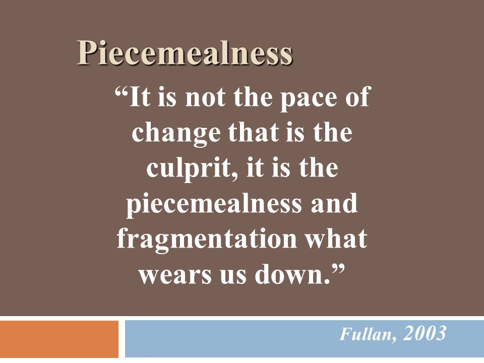 Piecemealness Fullan, 2003 It is not the pace of change that is the culprit, it is the piecemealness and fragmentation what wears us down.